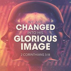 So all of us who have had that veil removed can see and reflect the glory of the Lord. And the Lord—who is the Spirit—makes us more and more like him as we are changed into his glorious image. ‭‭2 Corinthians‬ ‭3:18‬‬