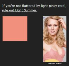 Light Summer doesn't get very warm, but in the pinks it does go as far as a pinky coral. It's a bit pinker than what you see here, but still warmish. On a Light Summer it picks up healthy color in the face.  If you think you're a Summer but can't wear this light, delicate, warm tone, look at True Summer.