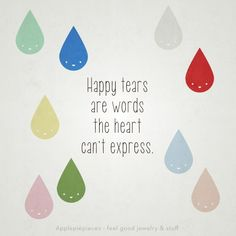 'Happy tears are words the heart can't express'.