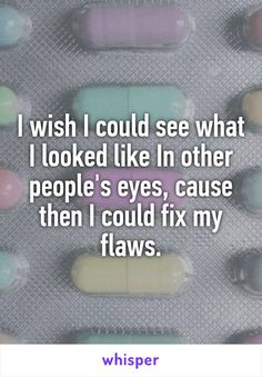 I wish I could see what I looked like In other people's eyes, cause then I could fix my flaws.