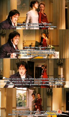Mr. Darcy: You can only have 2 motives, Caroline and I would interfere with either. C. Bingley: What can he mean? E. Bennet: Our surest way of disappointing him will be to ask him nothing about it. C. Bingley: But do tell us, Mr. Darcy. Mr. Darcy: Either you are in each other's confidence and have secret affairs to discuss, or you are conscious that your figures appear to the greatest advantage by walking. If the first, I should get in your way.. Pride & Prejudice (2005) #janeausten…