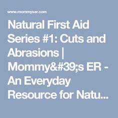Natural First Aid Series #1:  Cuts and Abrasions  | Mommy's ER - An Everyday Resource for Natural Children's Health