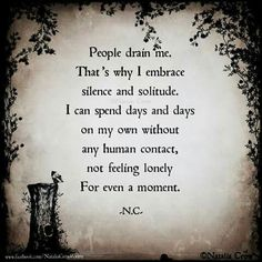 People drain me. That's why I embrace silence & solitude. I can spend days & days on my own without any human contact, not feeling lonely for even a moment.
