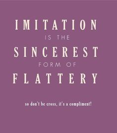 ❥ Imitation is the Sincerest form of Flattery...You totally know who you are.