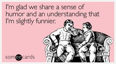 Funny Friendship Ecard: I'm glad we share a sense of humor and an understanding that I'm slightly funnier.