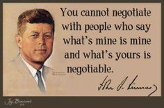 You cannot negotiate with people who say what's mine is mine and what's yours is negotiable. - JFK