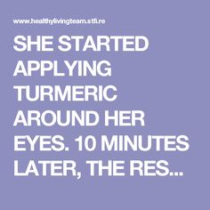 SHE STARTED APPLYING TURMERIC AROUND HER EYES. 10 MINUTES LATER, THE RESULTS WERE INCREDIBLE! - Healthy Living Team