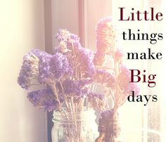 Enjoy the little things and you will have a great day!