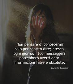 Non pensare di conoscermi solo per sentito dire; cresco ogni giorno. I tuoi messaggeri potrebbero averti dato informazioni false e obsolete. -Antonia Gravina