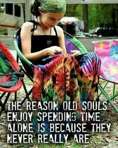 The reason old souls enjoy spending time alone is because they never really are...