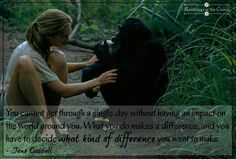 You cannot get through a single day without having an impact on the world around you. What you do makes a difference, and you have to decide what kind of difference you want to make