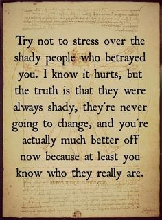 Try not to stress over the shady people who betrayed you. I know it hurts, but the truth is that they were always shady, they're never going to change, and you're actually much better off now because at least you know who they really are. Worth It, Great Quotes, Quotes To Live By, Inspirational Quotes, Meaningful Quotes, Motivational Quotations, Clever Quotes, Uplifting Quotes, Awesome Quotes