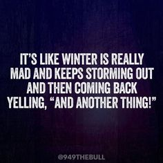 """It's like winter is really mad and keeps storming out and then coming back yelling, """"And Another Thing!"""""""