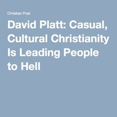 """David Platt: Casual, Cultural Christianity Is Leading People to Hell """"There are a whole lot of people in our country who think that they are Christians but they are not,"""" he added, noting that there are many Americans who """"culturally identify themselves as Christians and biblically are not followers of Christ."""" He cited Jesus as saying in Matthew 7:21 of the Bible that """"not everyone who says to me, 'Lord, Lord,' will enter the kingdom of heaven.""""  chilling. christianpost.com"""