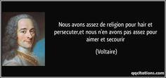Nous avons assez de religion pour hair et persecuter,et nous n'en avons pas assez pour aimer et secourir - Voltaire