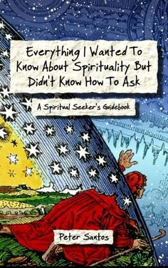 Everything I Wanted To Know About Spirituality But Didn't Know How To Ask: A Spiritual Seeker's Guidebook by Peter Santos http://www.amazon.com/dp/0989610713/ref=cm_sw_r_pi_dp_gq6Xub1MVK6KP