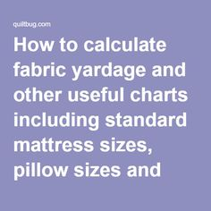 How to calculate fabric yardage and other useful charts including standard mattress sizes, pillow sizes and quilt sizes.