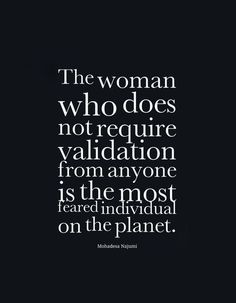 """The woman who does not require validation from anyone is the most feared individual on the planet."" ~ Mohadesa Najumi"
