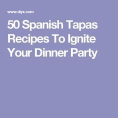 50 Spanish Tapas Recipes To Ignite Your Dinner Party