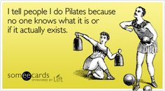 Funny Spring Lift Ecard: I tell people I do Pilates because no one knows what it is or if it actually exists.
