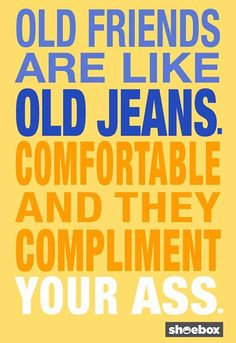 Old friends are like old jeans