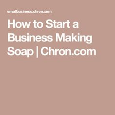 How to Start a Business Making Soap | Chron.com