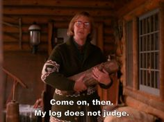 Twin Peaks' Log Lady - Come on, then. My log does not judge. - Release your inner Log Lady