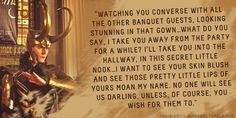 """Loki's Dirty Whispers - Submission: """"Watching you converse with all the other banquet guests, looking stunning in that gown...what do you say, I take you away from the party for a while?"""""""