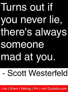 Turns out if you never lie, there's always someone mad at you. - Scott Westerfeld #quotes #quotations