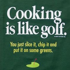 """Cooking is like golf. You just slice it, chip it and put in some greens."""
