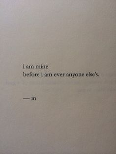 """i am mine. before i am ever anyone else's."""