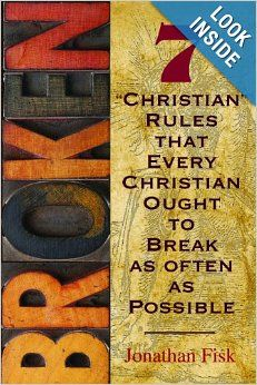 Broken: 7 ''Christian'' Rules That Every Christian Ought to Break as Often as Possible: Jonathan M. Fisk: 9780758631015: Amazon.com: Books