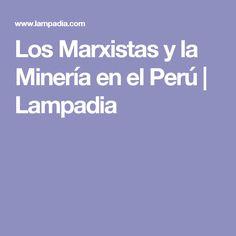 Los Marxistas y la Minería en el Perú | Lampadia