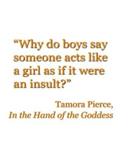 Why do boys say someone acts like a girl as if it were an insult? ~ Tamora Pierce