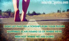 Don't let past relationships ruin your future. Happiness scars remind us of where we've been not where we are going. http://www.JenThoden.com