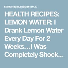 HEALTH RECIPES: LEMON WATER: I Drank Lemon Water Every Day For 2 Weeks…I Was Completely Shocked With The Results !