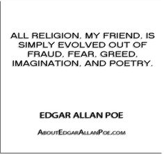 ''All religion, my friend, is simply evolved out of fraud, fear, greed, imagination, and poetry.'' - Edgar Allan Poe - http://aboutedgarallanpoe.com/?p=241
