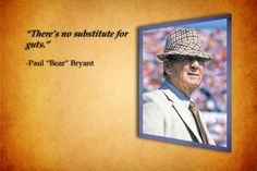 """There's no substitute for guts"" -Paul ""Bear"" Bryant"