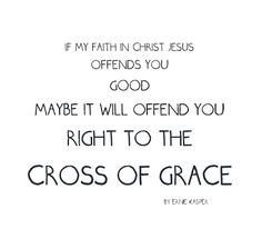 If my faith in Christ Jesus offends you, good, maybe it will offend you right to the cross of grace. By Ernie Kasper #quote   #thinkingoutloud   #randomthoughtsofaservant