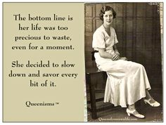 Quote, inspiration - The bottom line is her life was too precious to waste, even for a moment.  She decided to slow down and savor every bit of it.