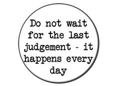 Do not wait for the last judgement