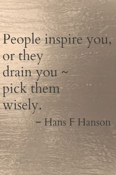 People will inspire you, or they will drain you. pick them wisely.
