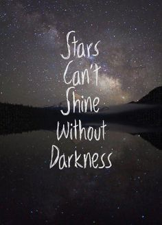 When darkness falls, do not be afraid. The darkness is simply a backdrop for starlight.
