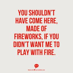 You shouldn't have  come here, made of fireworks, if you didn't want me to  play with fire.