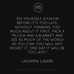 Do yourself a favor. Before it's too late, without thinking too much about it first, pack a pillow and a blanket and see as much of the world as you can. You will not regret one day it will be too late.