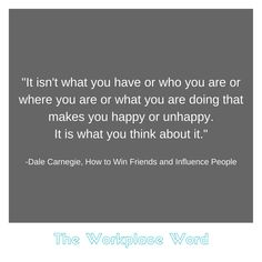"""It isn't what you have or who you are or where you are or what you are doing that makes you happy or unhappy. It is what you think about it."" ― Dale Carnegie, How to Win Friends and Influence People Make Happy, Are You Happy, Career Quotes, How To Influence People, Dale Carnegie, Financial Success, What You Think, Tony Robbins, Workplace"