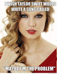 "SERIOUSLY!  Girl has problems!  ""I wish Taylor Swift would write a song called, 'Maybe I'm the Problem.'"""