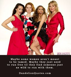 Maybe some women aren't meant to be tamed...another epic sex and the city quote  :)