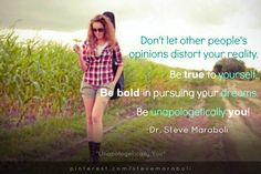 """Don't let other people's opinions distort your reality. Be true to yourself. Be bold in pursuing your dreams. Be unapologetically you"" ~ Steve Maraboli Funny Quotes, Life Quotes, Be Bold, Be True To Yourself, Humility, Inner Peace, Other People, Live Life, Inspire Me"