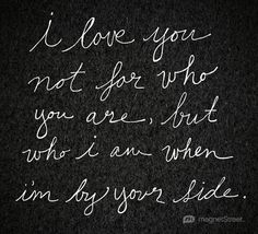 Unique Wedding Quote     I love you not for who you are, but who I am when I'm by your side.     MagnetStreet.com